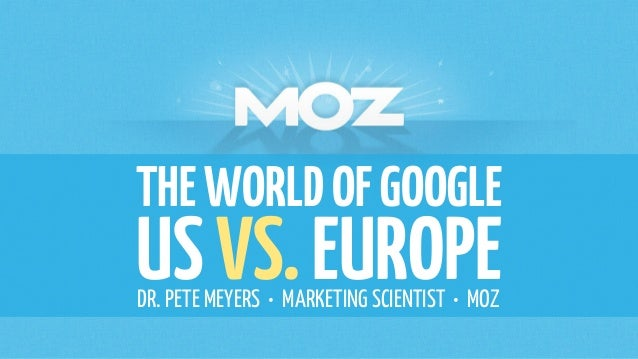 THE WORLD OF GOOGLE  US VS. EUROPE  DR. PETE MEYERS • MARKETING SCIENTIST • MOZ