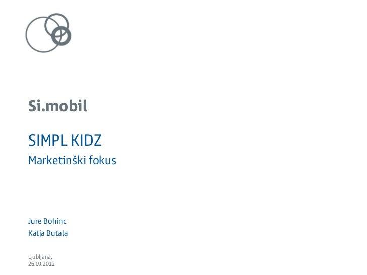 Si.mobilSIMPL KIDZMarketinški fokusJure BohincKatja ButalaLjubljana,26.09.2012