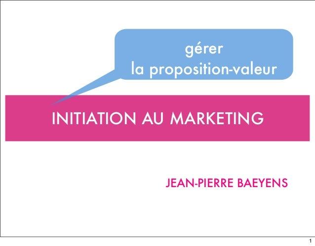INITIATION AU MARKETING JEAN-PIERRE BAEYENS gérer la proposition-valeur 1