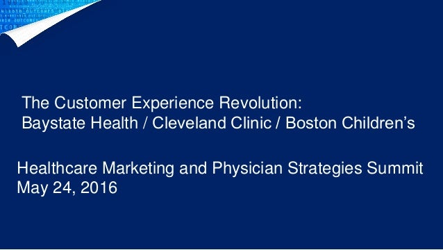 Healthcare Marketing and Physician Strategies Summit May 24, 2016 The Customer Experience Revolution: Baystate Health / Cl...