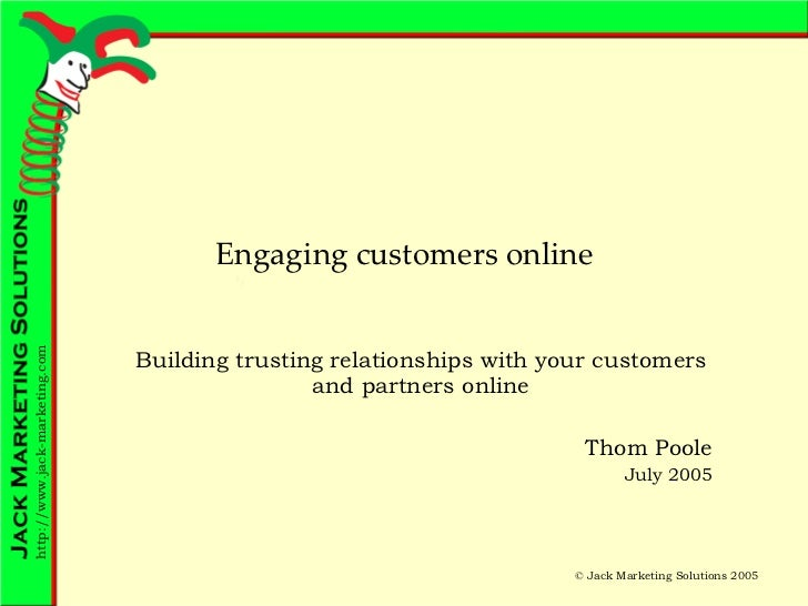 Engaging customers online Building trusting relationships with your customers and partners online Thom Poole July 2005