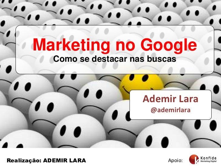 Marketing no Google<br />Como se destacar nas buscas<br />Ademir Lara<br />@ademirlara<br />Apoio:<br />Realização: ADEMIR...