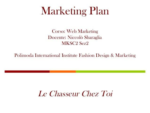 Marketing Plan  Corso: Web Marketing  Docente: Niccolò Sbaraglia  MKSC2 Sez2  Polimoda International Institute Fashion Des...