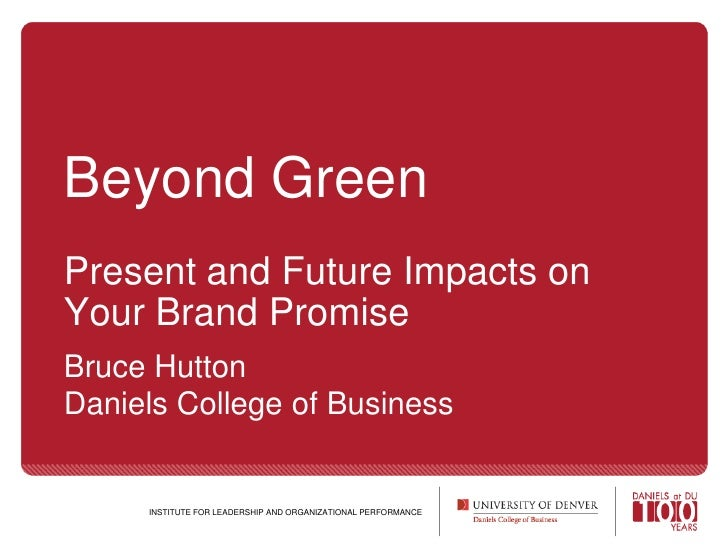 Beyond GreenPresent and Future Impacts on Your Brand Promise<br />Bruce HuttonDaniels College of Business<br />INSTITUTE F...