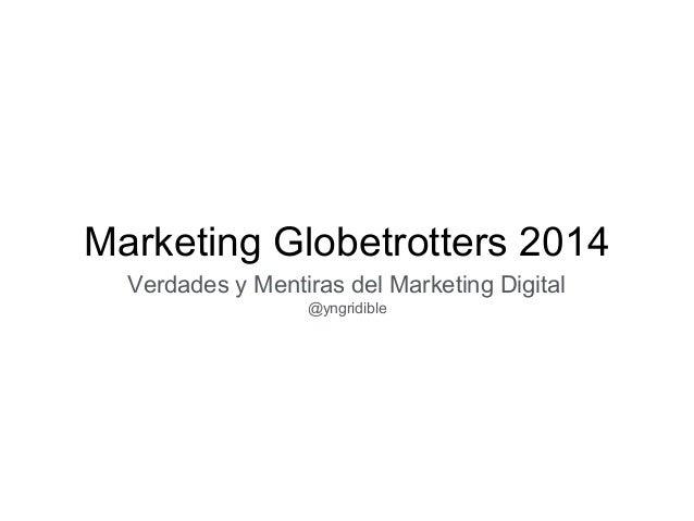 Marketing Globetrotters 2014  Verdades y Mentiras del Marketing Digital  @yngridible