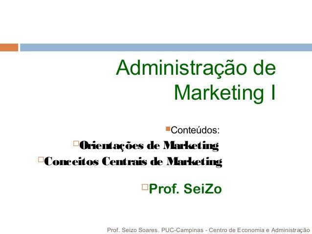 Administração de Marketing I Conteúdos: Orientações de Marketing Conceitos Centrais de Marketing Prof. SeiZo Prof. Sei...