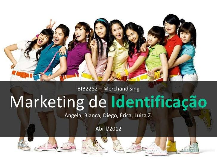 BIB2282 – MerchandisingMarketing de Identificação       Angela, Bianca, Diego, Érica, Luiza Z.                    Abril/2012