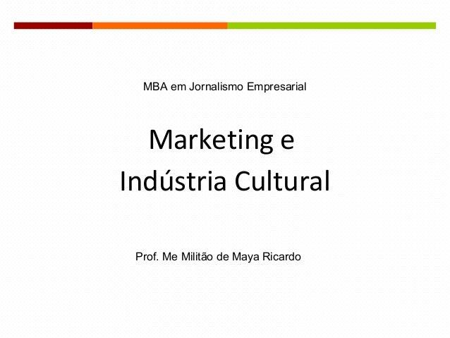 Marketing e Indústria Cultural MBA em Jornalismo Empresarial Prof. Me Militão de Maya Ricardo