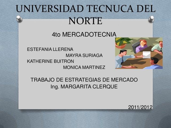 UNIVERSIDAD TECNUCA DEL NORTE<br />4to MERCADOTECNIA<br />         ESTEFANIA LLERENA  <br />MAYRA SURIAGA<br />         KA...