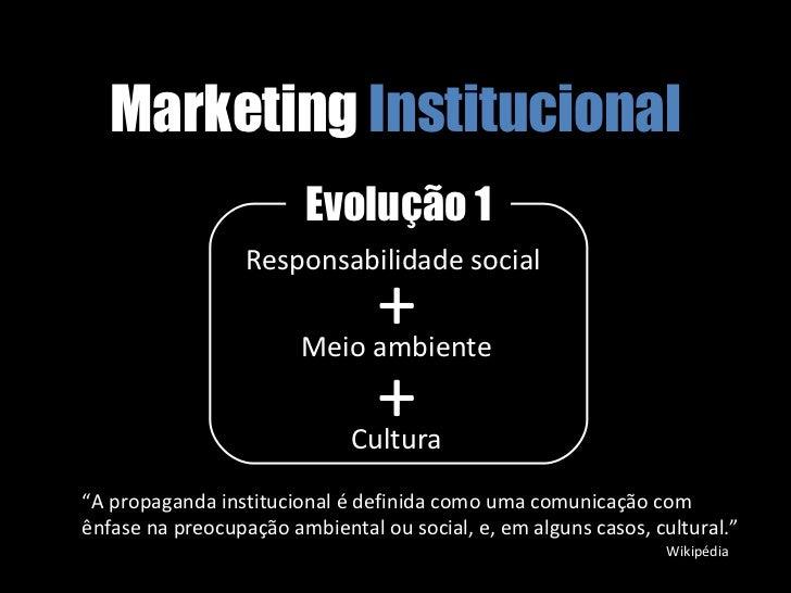 """Marketing  Institucional Evolução 1 Responsabilidade social  Meio ambiente + + Cultura """" A propaganda institucional é defi..."""