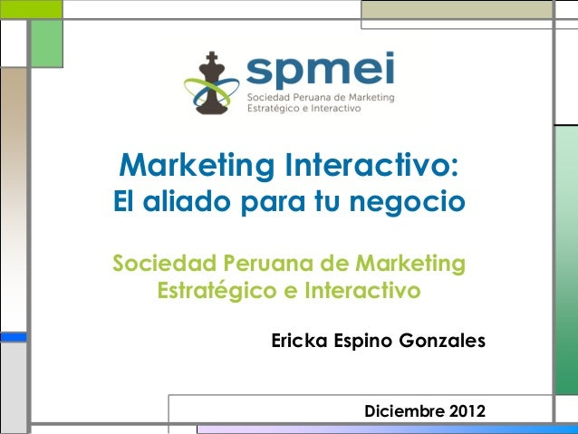 Marketing Interactivo:El aliado para tu negocioSociedad Peruana de Marketing    Estratégico e Interactivo             Eric...