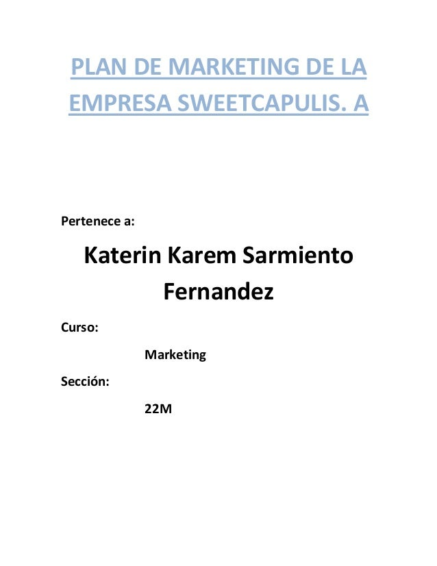 PLAN DE MARKETING DE LA EMPRESA SWEETCAPULIS. A Pertenece a: Katerin Karem Sarmiento Fernandez Curso: Marketing Sección: 2...