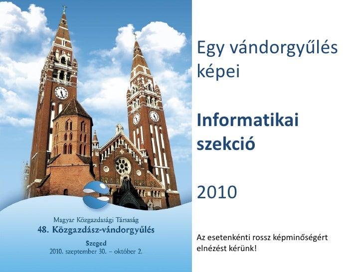 Egy vándorgyűlés képei  Informatikai szekció  2010  Az esetenkénti rossz képminőségért elnézést kérünk!