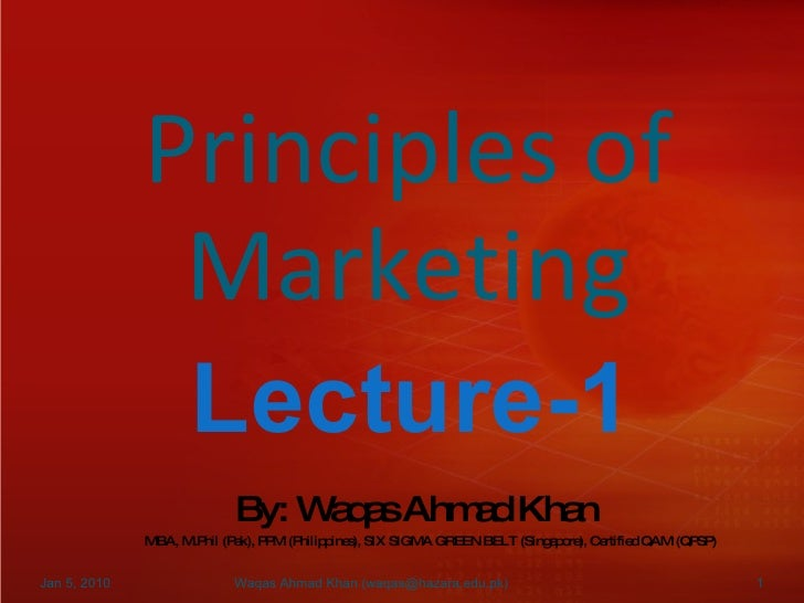Principles of Marketing Lecture-1 By: Waqas Ahmad Khan MBA, M.Phil (Pak), PPM (Philippines), SIX SIGMA GREEN BELT (Singapo...