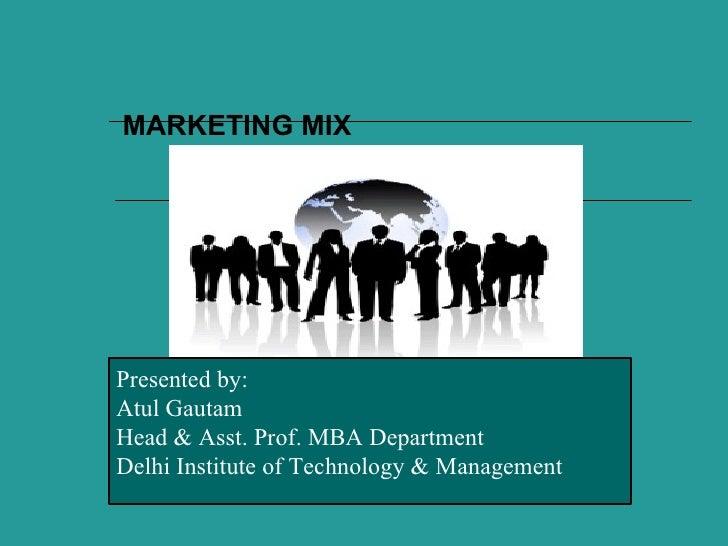 MARKETING MIXPresented by:Atul GautamHead & Asst. Prof. MBA DepartmentDelhi Institute of Technology & Management