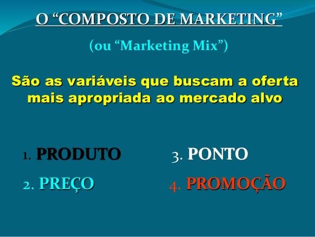 """O """"COMPOSTO DE MARKETING"""" (ou """"Marketing Mix"""") São as variáveis que buscam a oferta mais apropriada ao mercado alvo 1. PRO..."""