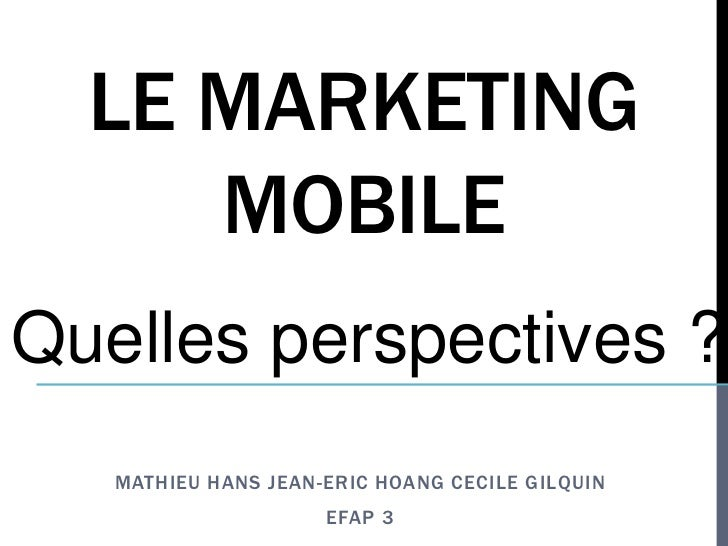 LE MARKETING     MOBILEQuelles perspectives ?   MATHIEU HANS JEAN-ERIC HOANG CECILE GILQUIN                     EFAP 3