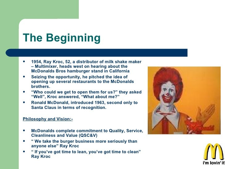The Beginning <ul><li>1954, Ray Kroc, 52, a distributor of milk shake maker – Multimixer, heads west on hearing about the ...