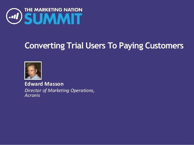 Converting Trial Users To Paying Customers Edward Masson Director of Marketing Operations, Acronis