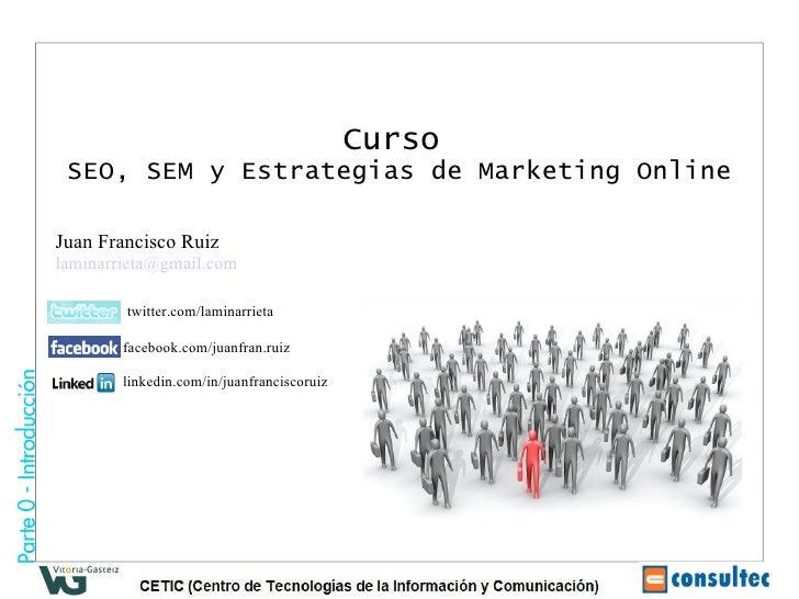 Curso   SEO, SEM y Estrategias de Marketing Online Juan Francisco Ruiz [email_address] twitter.com/laminarrieta facebook.c...