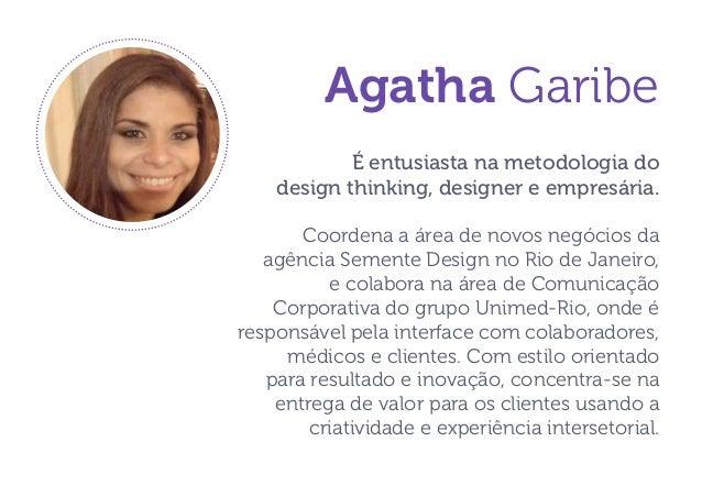 Agatha Garibe  É entusiasta na metodologia do  design thinking, designer e empresária.  Coordena a área de novos negócios ...