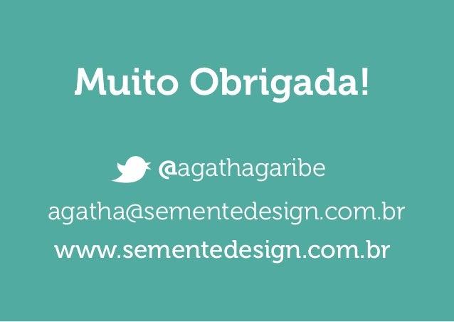 Muito Obrigada!  agatha@sementedesign.com.br  www.sementedesign.com.br  @agathagaribe