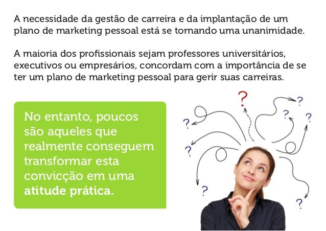 A necessidade da gestão de carreira e da implantação de um plano de marketing pessoal está se tornando uma unanimidade.  A...