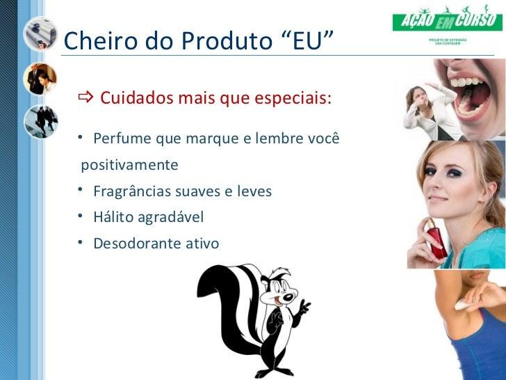 """Cheiro do Produto """"EU""""  Cuidados mais que especiais: • Perfume que marque e lembre você  positivamente • Fragrâncias suav..."""