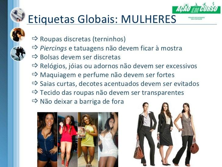 Etiquetas Globais: MULHERES Roupas discretas (terninhos) Piercings e tatuagens não devem ficar à mostra Bolsas devem se...