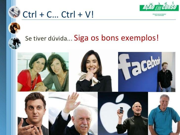 Ctrl + C… Ctrl + V!Se tiver dúvida... Siga os bons exemplos!