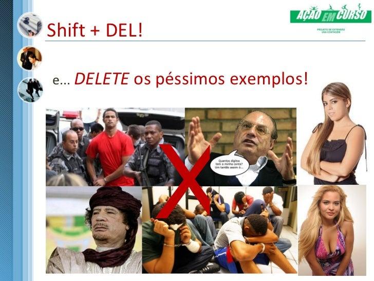 Shift + DEL!e... DELETE os péssimos exemplos!               X
