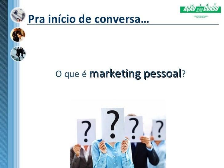 Pra início de conversa…     O que é marketing pessoal?