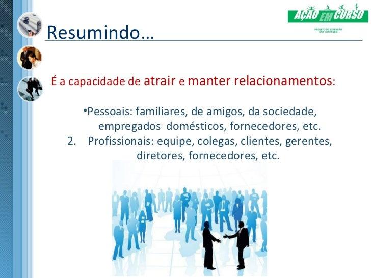 Resumindo…É a capacidade de atrair e manter relacionamentos:     •Pessoais: familiares, de amigos, da sociedade,        em...