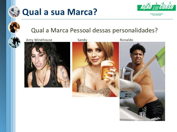 Qual a sua Marca?  Qual a Marca Pessoal dessas personalidades?Amy Winehouse    Sandy          Ronaldo