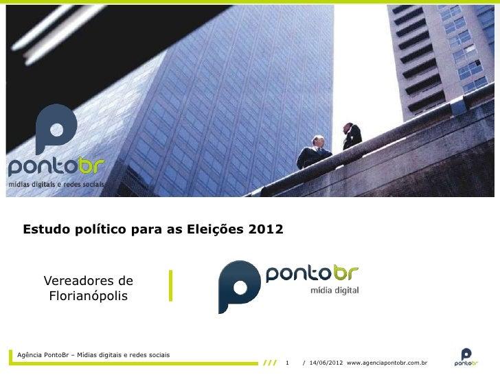 Estudo político para as Eleições 2012        Vereadores de         FlorianópolisAgência PontoBr – Mídias digitais e redes ...