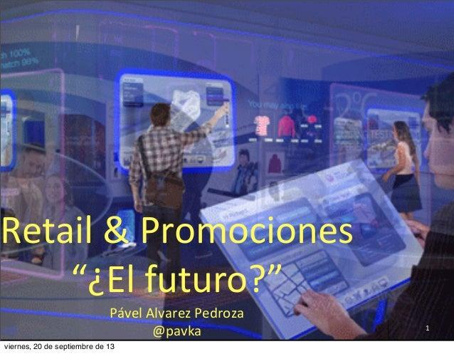 """1 Retail  &  Promociones   """"¿El  futuro?"""" Pável  Alvarez  Pedroza @pavka viernes, 20 de septiembre de 13"""