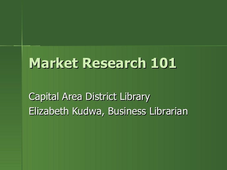 Market Research 101 Capital Area District Library Elizabeth Kudwa, Business Librarian