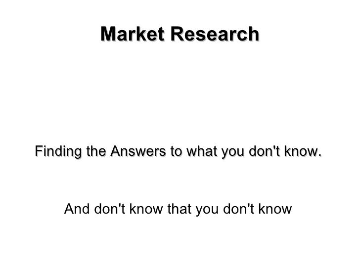 Market Research Finding the Answers to what you don't know. And don't know that you don't know