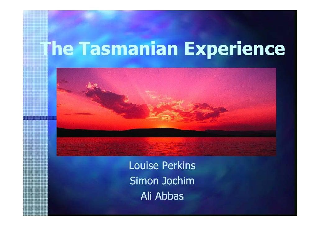 The Tasmanian Experience             Presented by:         Louise Perkins         Simon Jochim           Ali Abbas