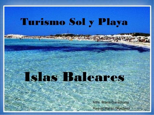 Turismo Sol y PlayaIslas Baleares            Alba Marra Garachana            Raquel Mateo Gonzalez