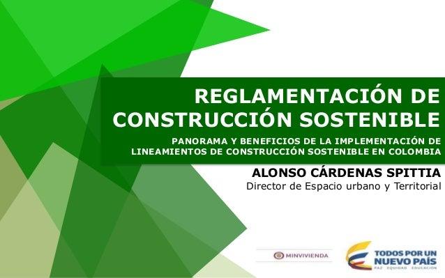 ALONSO CÁRDENAS SPITTIA Director de Espacio urbano y Territorial PANORAMA Y BENEFICIOS DE LA IMPLEMENTACIÓN DE LINEAMIENTO...