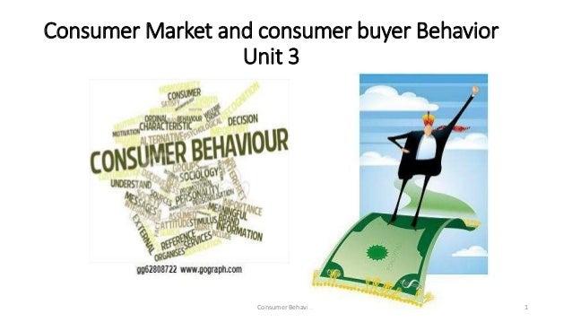 Consumer Market and consumer buyer Behavior Unit 3 Consumer Behavior 1
