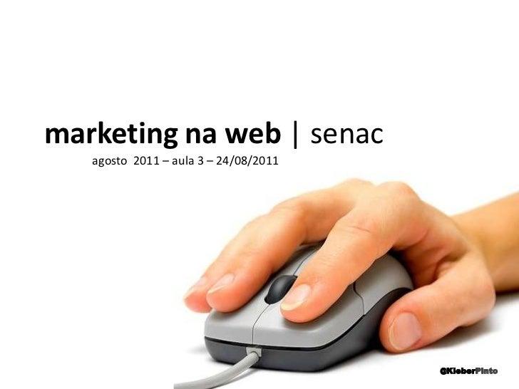 marketing na web | senac<br />agosto  2011 – aula 3 – 24/08/2011<br />@KleberPinto<br />