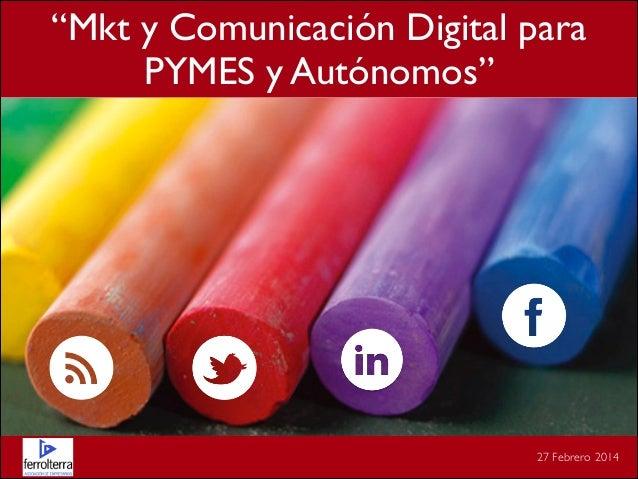 """""""Mkt y Comunicación Digital para  PYMES y Autónomos""""  27 Febrero 2014"""