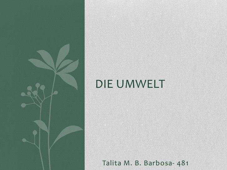 DIE UMWELT Talita M. B. Barbosa- 481