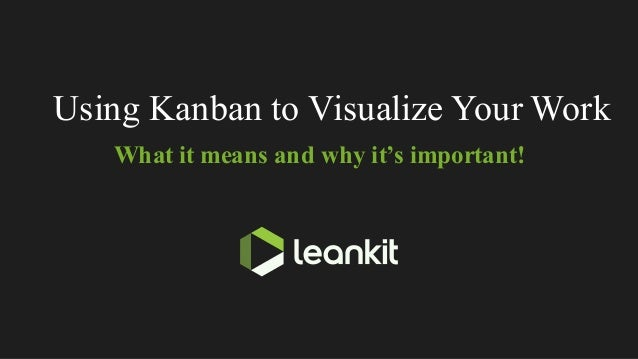 Using Kanban to Visualize Your Work What it means and why it's important!