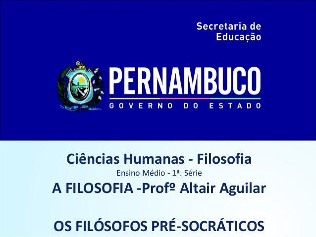 Ciências Humanas - Filosofia  Ensino Médio - 1ª. Série  A FILOSOFIA -Profº Altair Aguilar  OS FILÓSOFOS PRÉ-SOCRÁTICOS