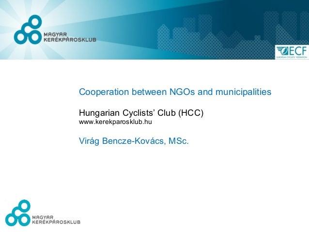 Cooperation between NGOs and municipalitiesHungarian Cyclists' Club (HCC)www.kerekparosklub.huVirág Bencze-Kovács, MSc.