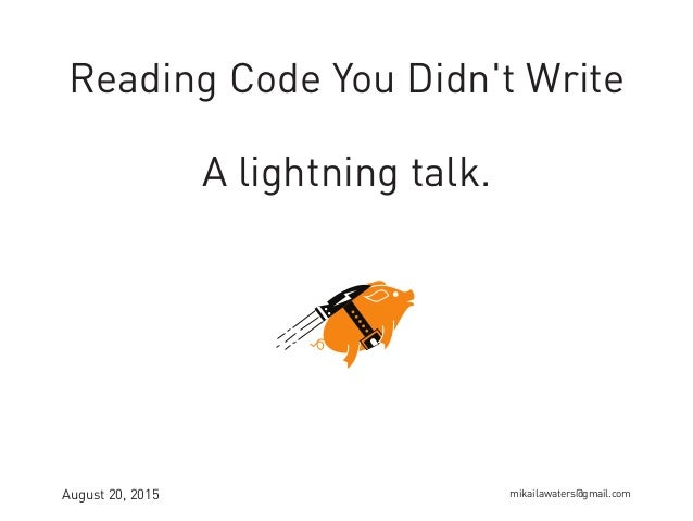 Reading Code You Didn't Write A lightning talk. August 20, 2015 mikailawaters@gmail.com