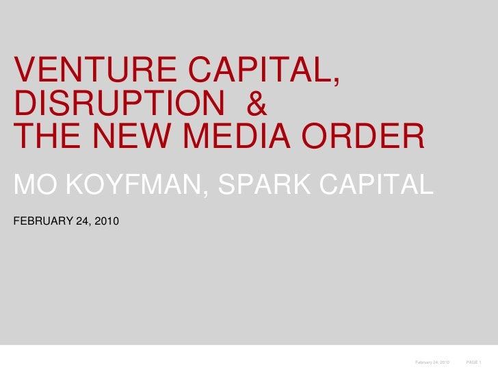 VENTURE CAPITAL, DISRUPTION  &THE NEW MEDIA ORDER<br />MO KOYFMAN, SPARK CAPITAL<br />FEBRUARY 24, 2010<br />